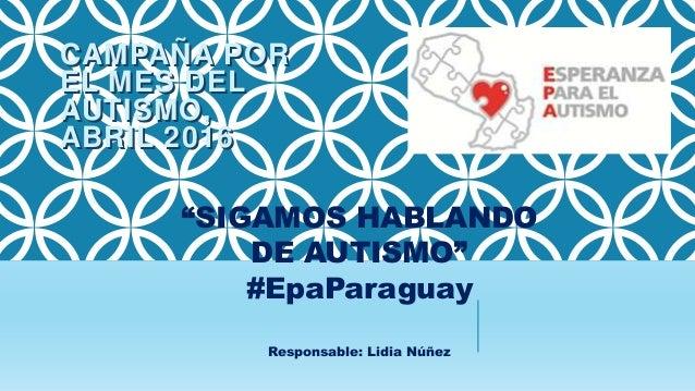 """CAMPAÑA POR EL MES DEL AUTISMO, ABRIL 2016 """"SIGAMOS HABLANDO DE AUTISMO"""" #EpaParaguay Responsable: Lidia Núñez CAMPAÑA POR..."""