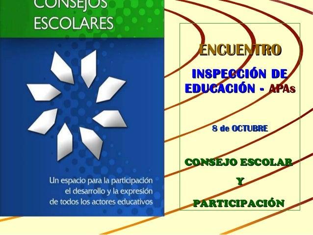 ENCUENTROENCUENTRO INSPECCIÓN DEINSPECCIÓN DE EDUCACIÓN -EDUCACIÓN - APAsAPAs 8 de OCTUBRE8 de OCTUBRE CONSEJO ESCOLARCONS...