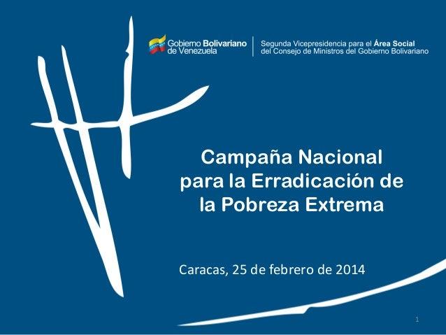 Campaña Nacional para la Erradicación de la Pobreza Extrema Caracas, 25 de febrero de 2014 1