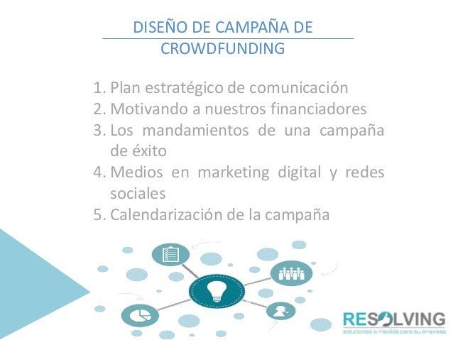 DISEÑO DE CAMPAÑA DE CROWDFUNDING 1. Plan estratégico de comunicación 2. Motivando a nuestros financiadores 3. Los mandami...