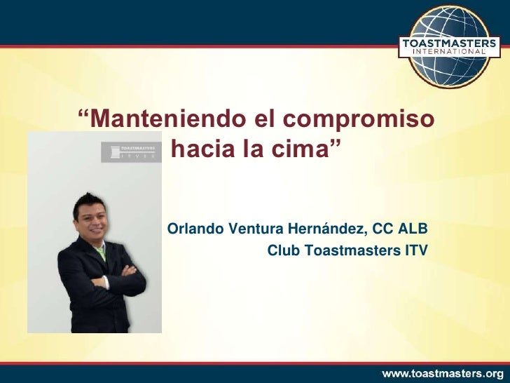 """""""Manteniendo el compromiso      hacia la cima""""      Orlando Ventura Hernández, CC ALB                   Club Toastmasters ..."""