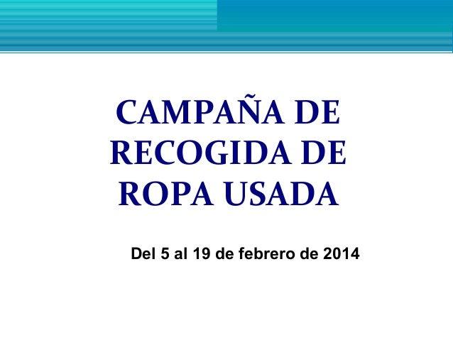 CAMPAÑA DE RECOGIDA DE ROPA USADA Del 5 al 19 de febrero de 2014