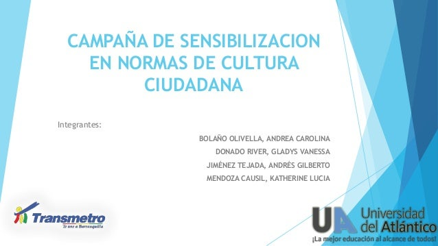 CAMPAÑA DE SENSIBILIZACION EN NORMAS DE CULTURA CIUDADANA Integrantes: BOLAÑO OLIVELLA, ANDREA CAROLINA DONADO RIVER, GLAD...