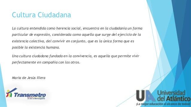 Cultura Ciudadana La cultura entendida como herencia social, encuentra en la ciudadanía un forma particular de expresión, ...