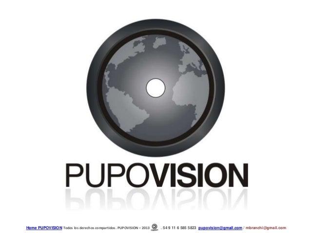 Home PUPOVISION Todos los derechos compartidos. PUPOVISION – 2013   . 54 9 11 6 585 5823 pupovision@gmail.com / mbranchi@g...