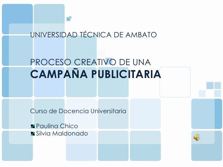 UNIVERSIDAD TÉCNICA DE AMBATO   PROCESO CREATIVO DE UNA CAMPAÑA PUBLICITARIA   Curso de Docencia Universitaria   Paulina C...