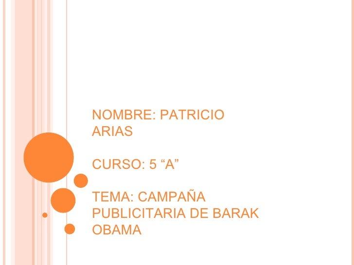"""NOMBRE: PATRICIO ARIAS CURSO: 5 """"A"""" TEMA: CAMPAÑA PUBLICITARIA DE BARAK OBAMA"""