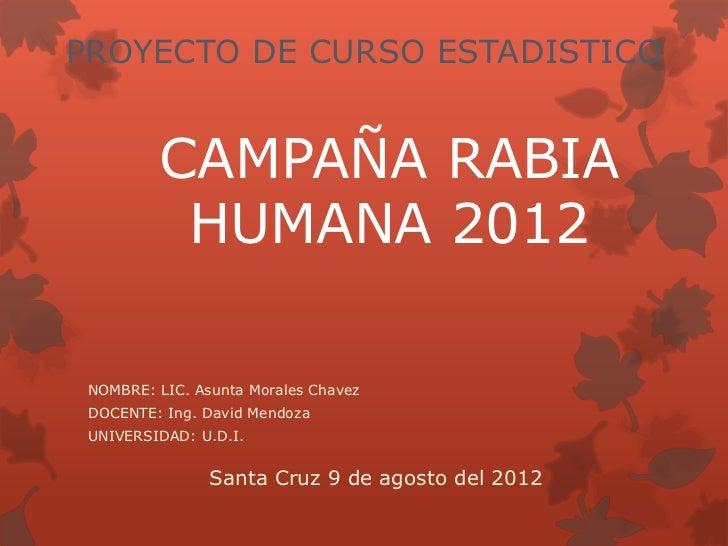 PROYECTO DE CURSO ESTADISTICO         CAMPAÑA RABIA          HUMANA 2012 NOMBRE: LIC. Asunta Morales Chavez DOCENTE: Ing. ...