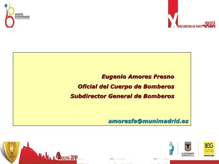 Eugenio Amores Fresno Oficial del Cuerpo de Bomberos Subdirector General de Bomberos [email_address]