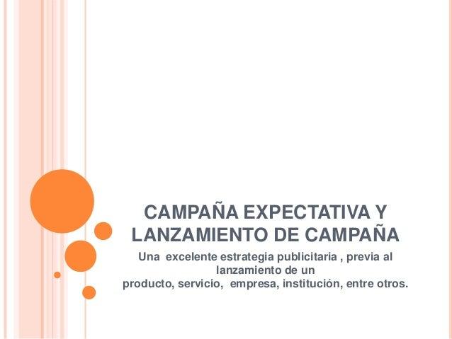 CAMPAÑA EXPECTATIVA Y LANZAMIENTO DE CAMPAÑA Una excelente estrategia publicitaria , previa al lanzamiento de un producto,...