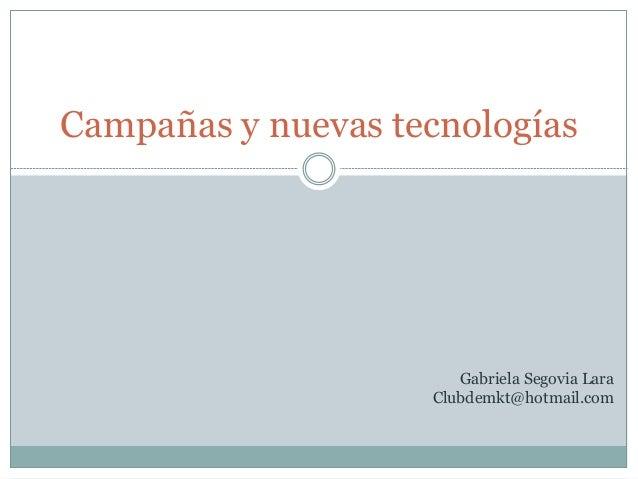 Campañas y nuevas tecnologías Gabriela Segovia Lara Clubdemkt@hotmail.com