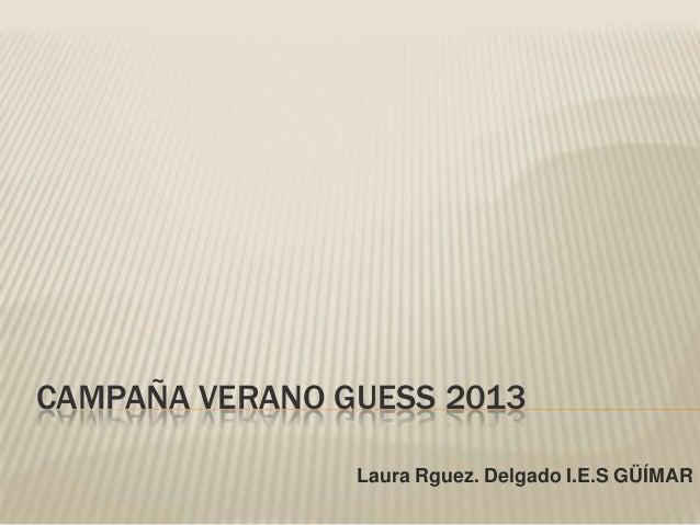 CAMPAÑA VERANO GUESS 2013                Laura Rguez. Delgado I.E.S GÜÍMAR