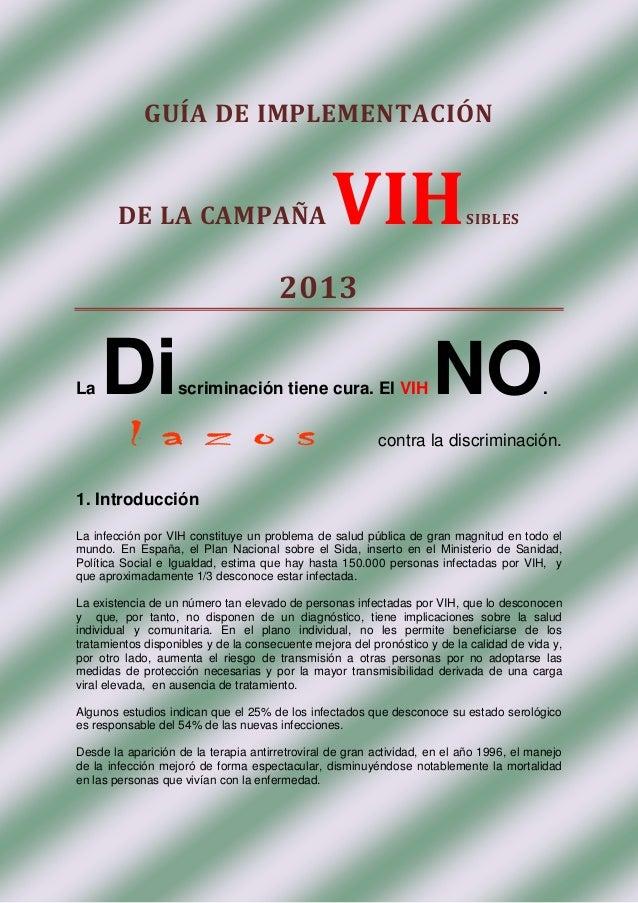 GUÍA DE IMPLEMENTACIÓN  DE LA CAMPAÑA  VIH  SIBLES  2013 La  Di  scriminación tiene cura. El VIH  NO  .  contra la discrim...