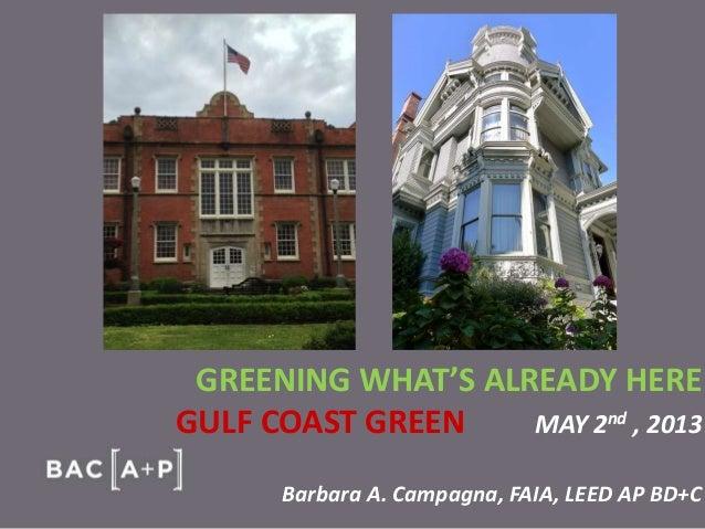 GREENING WHAT'S ALREADY HERE GULF COAST GREEN MAY 2nd , 2013 Barbara A. Campagna, FAIA, LEED AP BD+C