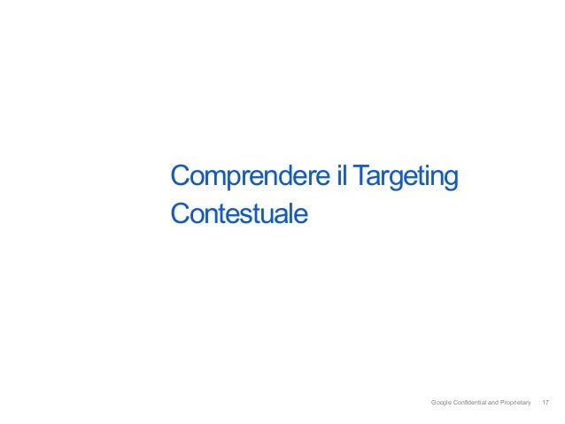 Comprendere il TargetingContestuale                     Google Confidential and Proprietary   17                          ...