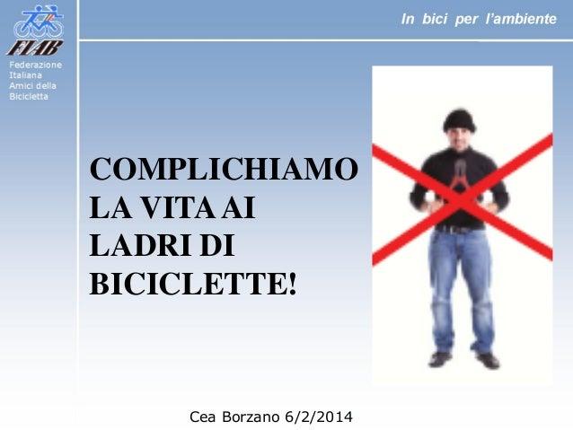 COMPLICHIAMO LA VITA AI LADRI DI BICICLETTE!  Cea Borzano 6/2/2014