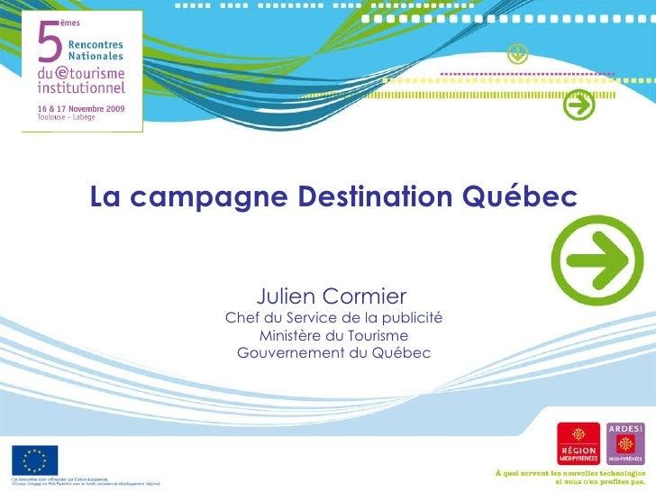 La campagne Destination Québec Julien Cormier  Chef du Service de la publicité Ministère du Tourisme Gouvernement du Québec