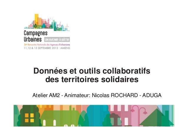 Données et outils collaboratifs  des territoires solidaires  Atelier AM2 - Animateur: Nicolas ROCHARD - ADUGA