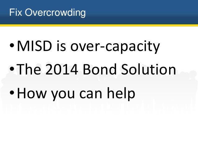 Fix Overcrowding •MISD is over-capacity •The 2014 Bond Solution •How you can help