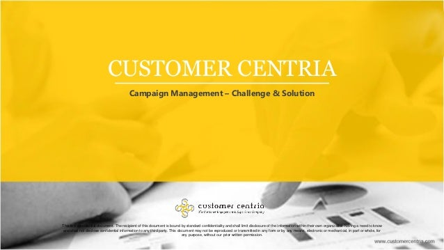 CUSTOMER CENTRIA Campaign Management – Challenge & Solution This is a confidential document. The recipient of this documen...