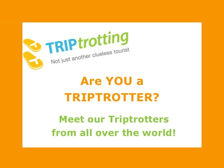 Are YOU a <br />TRIPTROTTER?<br />Meet our Triptrotters<br />from all over the world!<br />