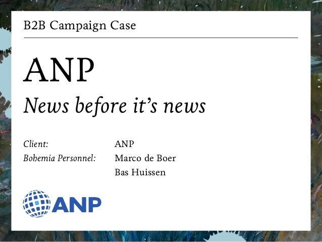 B2B Campaign Case  !  ANP  News before it's news  !  Client:  Bohemia Personnel:  ANP  Marco de Boer  Bas Huissen