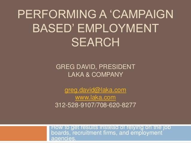 PERFORMING A 'CAMPAIGN BASED' EMPLOYMENT SEARCH GREG DAVID, PRESIDENT LAKA & COMPANY greg.david@laka.com www.laka.com 312-...