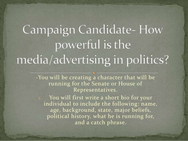 Campaign Candidate— How powerful is the media/  advertising in politics?   -You will be creating a character that will be ...