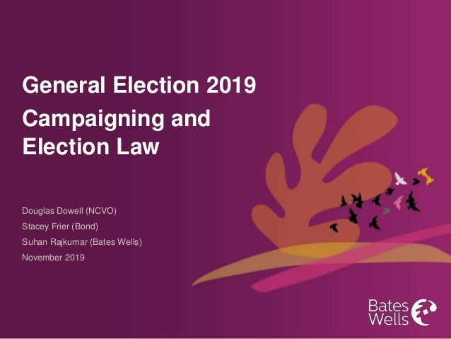 General Election 2019 Campaigning and Election Law Douglas Dowell (NCVO) Stacey Frier (Bond) Suhan Rajkumar (Bates Wells) ...