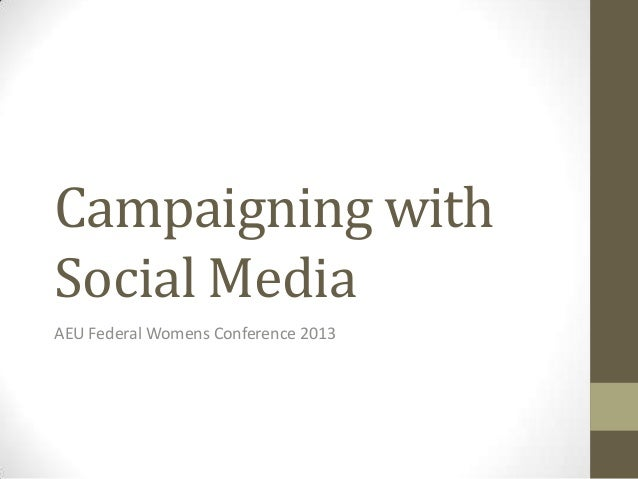 Campaigning withSocial MediaAEU Federal Womens Conference 2013