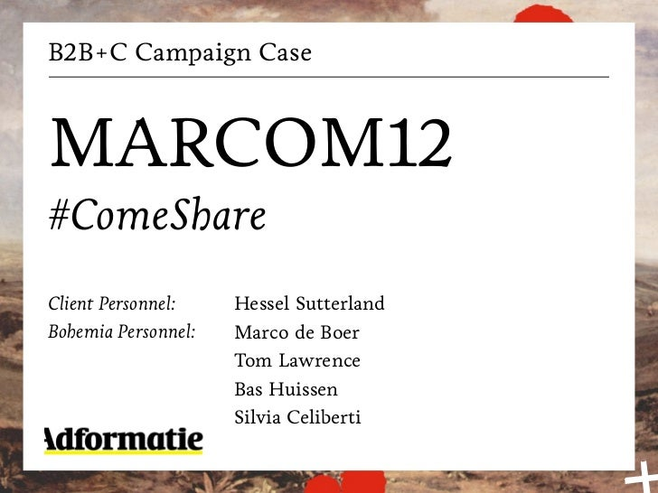 B2B+C Campaign CaseMARCOM12#ComeShareClient Personnel:    Hessel SutterlandBohemia Personnel:   Marco de Boer             ...