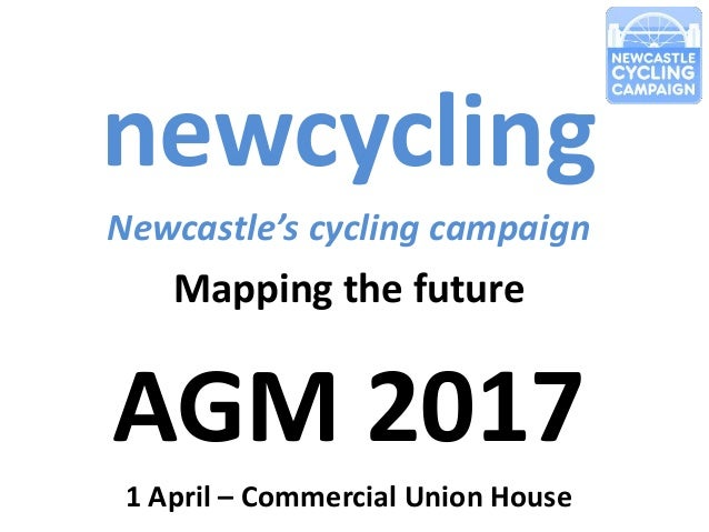 newcycling Newcastle's cycling campaign Mapping the future AGM 2017 1 April – Commercial Union House