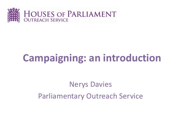 Campaigning: an introduction Nerys Davies Parliamentary Outreach Service