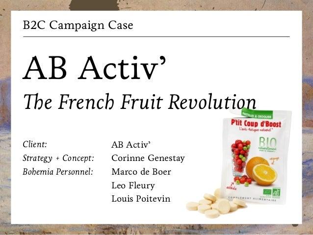 B2C Campaign Case  AB Activ' The French Fruit Revolution Client: Strategy + Concept: Bohemia Personnel:  AB Activ' Corinne...