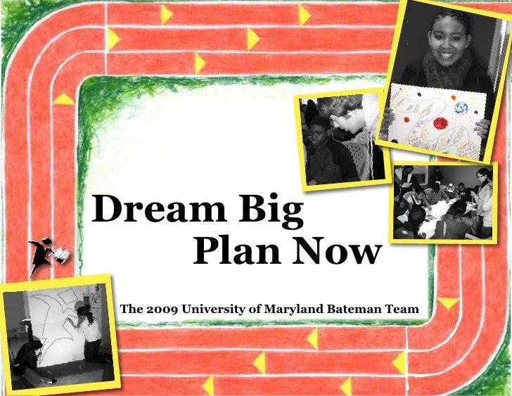 Dream Big     Plan Now  The 2009 University of Maryland Bateman Team