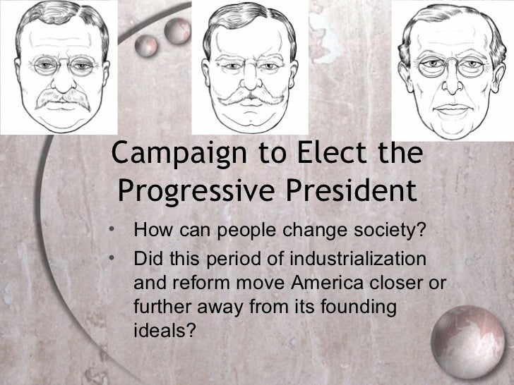 Campaign to Elect theProgressive President• How can people change society?• Did this period of industrialization  and refo...