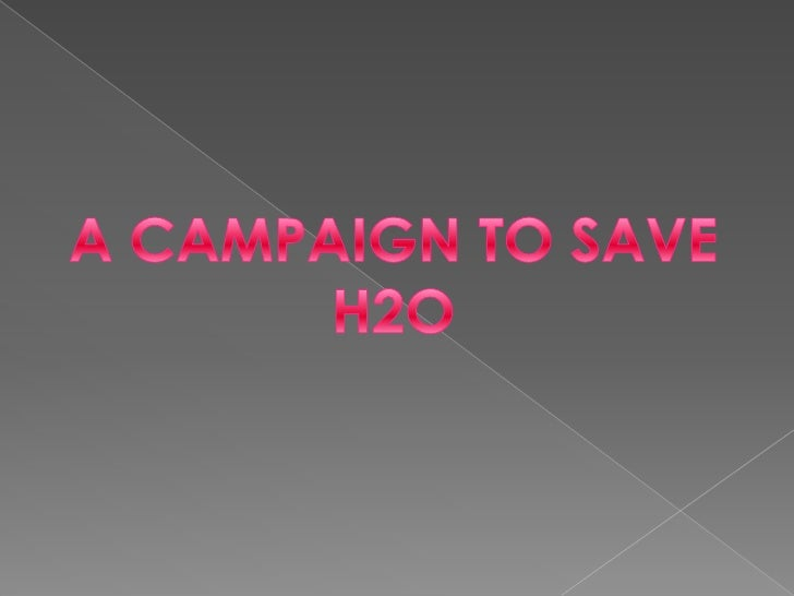 A CAMPAIGN TO SAVE<br />H2O<br />