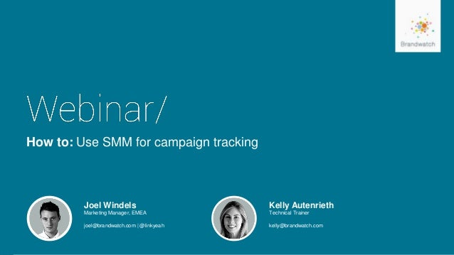 How to: Use SMM for campaign tracking Joel Windels Marketing Manager, EMEA joel@brandwatch.com | @linkyeah Kelly Autenriet...