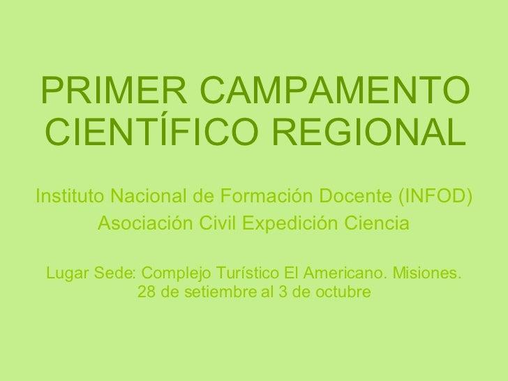 PRIMER CAMPAMENTO CIENTÍFICO REGIONAL Instituto Nacional de Formación Docente (INFOD) Asociación Civil Expedición Ciencia ...