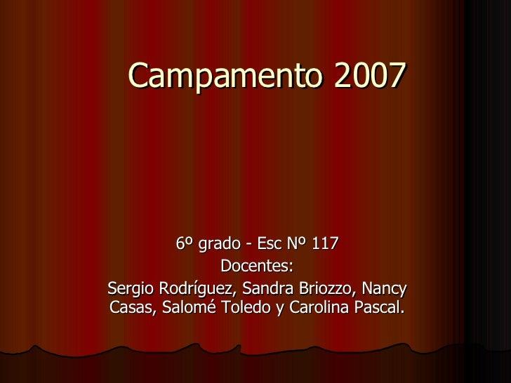 Campamento 2007             6º grado - Esc Nº 117                Docentes: Sergio Rodríguez, Sandra Briozzo, Nancy Casas, ...