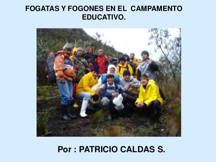 FOGATAS Y FOGONES EN EL  CAMPAMENTO EDUCATIVO.<br />Por : PATRICIO CALDAS S.<br />