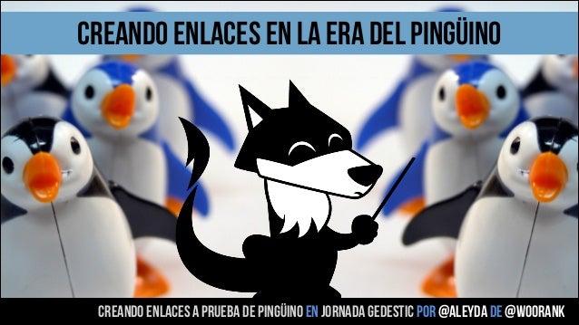 creando enlaces en la era del pingüino  creando enlaces a prueba de pingüino en jornada gedestic POR @aleyda DE @woorank