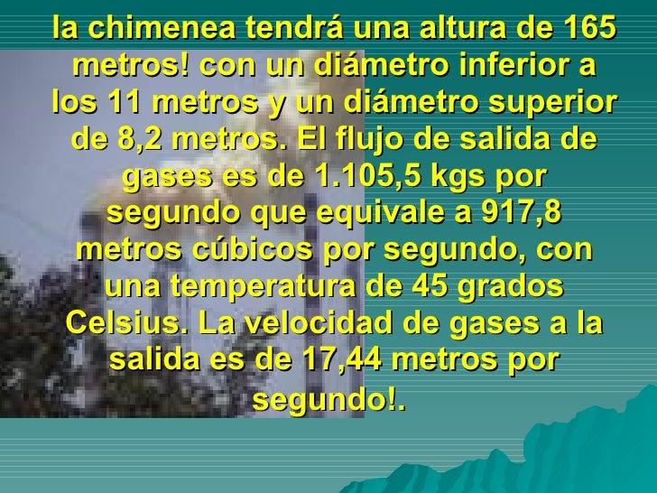 la chimenea tendrá una altura de 165 metros! con un diámetro inferior a los 11 metros y un diámetro superior de 8,2 metros...
