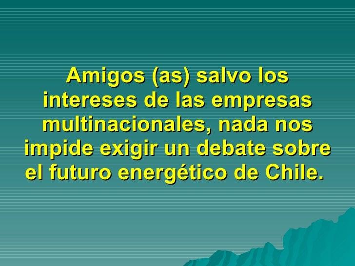 Amigos (as) salvo los intereses de las empresas multinacionales, nada nos impide exigir un debate sobre el futuro energéti...