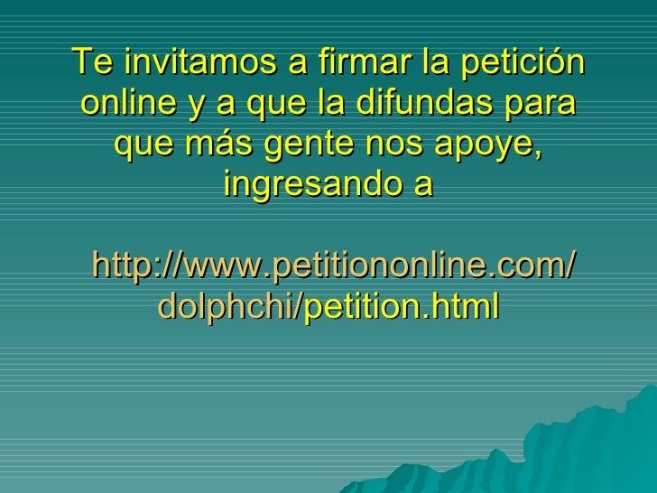 Te invitamos a firmar la petición online y a que la difundas para que más gente nos apoye, ingresando a  http :// www.pet...