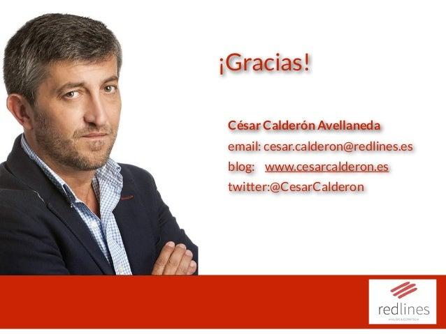 ¡Gracias! César Calderón Avellaneda email: cesar.calderon@redlines.es blog: www.cesarcalderon.es twitter:@CesarCalderon