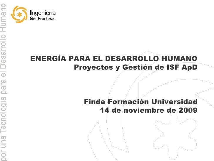 ENERGÍA PARA EL DESARROLLO HUMANO Proyectos y Gestión de ISF ApD Finde Formación Universidad 14 de noviembre de 2009