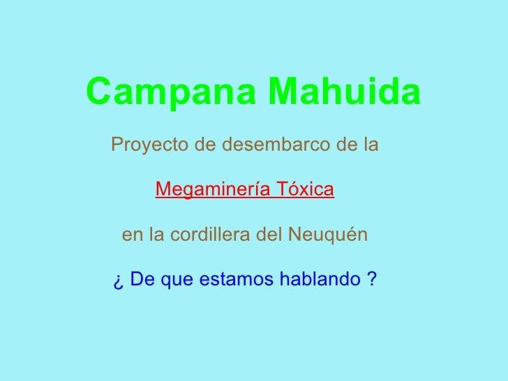 Campana Mahuida  Proyecto de desembarco de la       Megaminería Tóxica    en la cordillera del Neuquén   ¿ De que estamos ...
