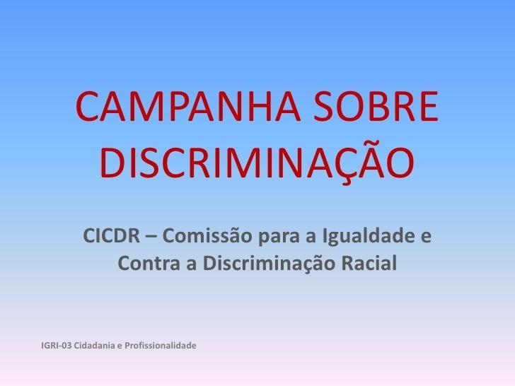 CAMPANHA SOBRE DISCRIMINAÇÃO<br />CICDR – Comissão para a Igualdade e Contra a Discriminação Racial<br />IGRI-03 Cidadania...