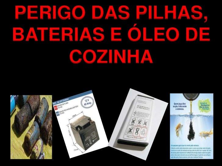 PERIGO DAS PILHAS,BATERIAS E ÓLEO DE     COZINHA